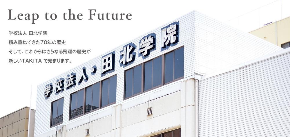Leap to the Future 学校法人 田北学院 積み重ねてきた70年の歴史 そして、これからはさらなる飛躍の歴史が 新しいTAKITA で始まります。
